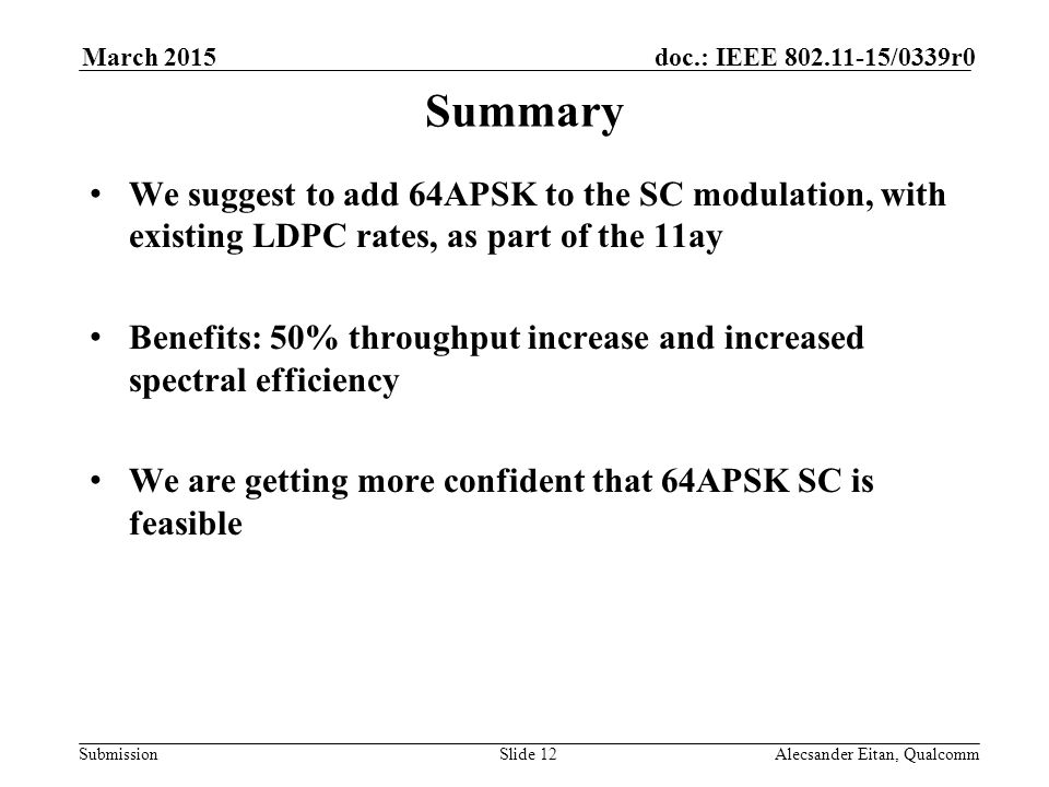 Submission doc.: IEEE /0339r0March 2015 Alecsander Eitan, QualcommSlide 12 Summary We suggest to add 64APSK to the SC modulation, with existing LDPC rates, as part of the 11ay Benefits: 50% throughput increase and increased spectral efficiency We are getting more confident that 64APSK SC is feasible