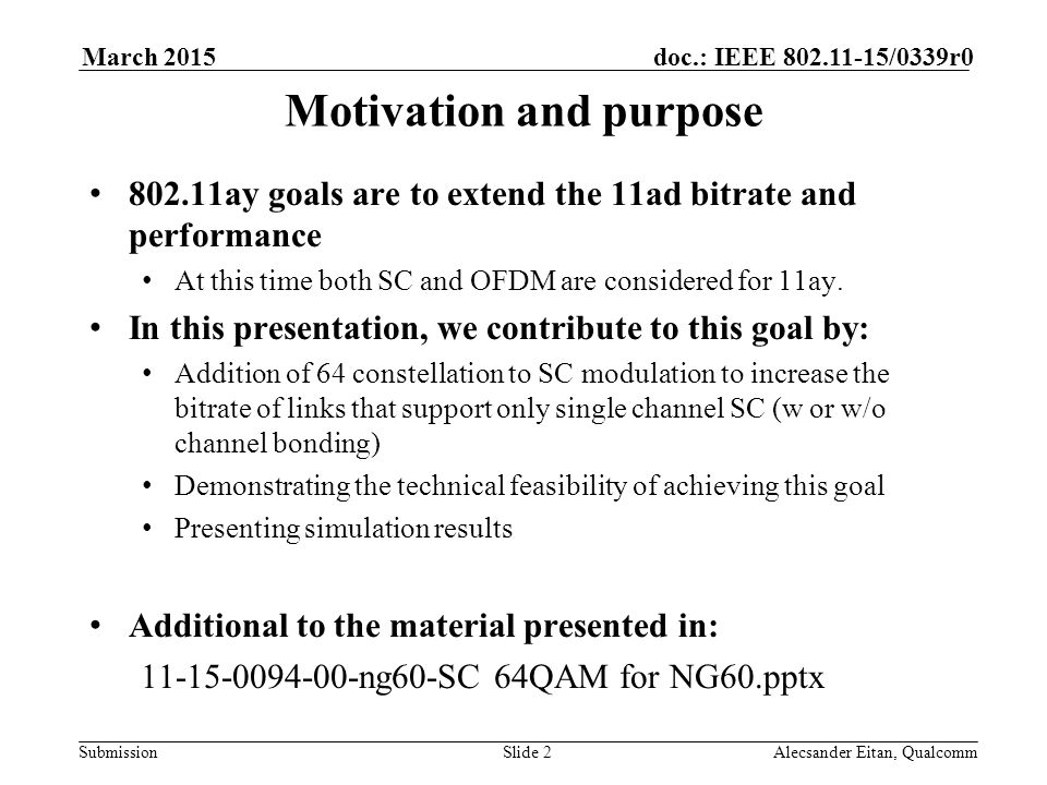 Submission doc.: IEEE /0339r0March 2015 Alecsander Eitan, QualcommSlide 2 Motivation and purpose ay goals are to extend the 11ad bitrate and performance At this time both SC and OFDM are considered for 11ay.