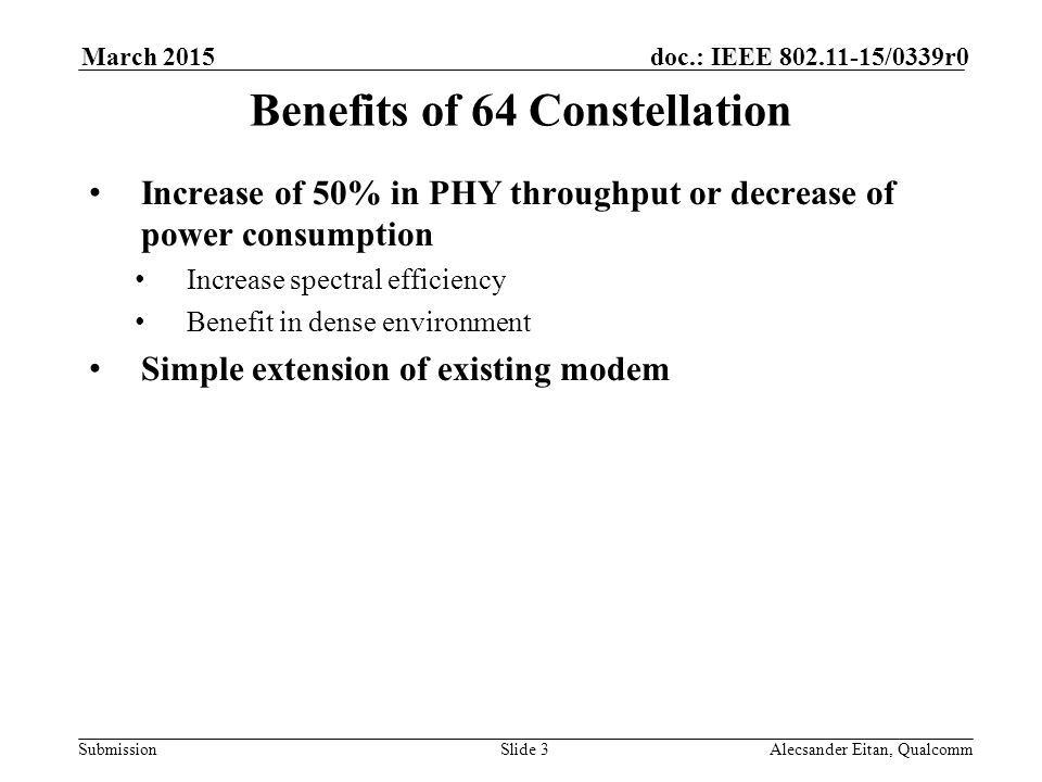 Submission doc.: IEEE /0339r0March 2015 Alecsander Eitan, QualcommSlide 3 Benefits of 64 Constellation Increase of 50% in PHY throughput or decrease of power consumption Increase spectral efficiency Benefit in dense environment Simple extension of existing modem