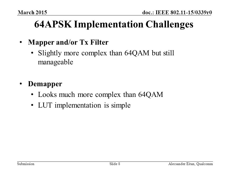 Submission doc.: IEEE /0339r0March 2015 Alecsander Eitan, QualcommSlide 8 64APSK Implementation Challenges Mapper and/or Tx Filter Slightly more complex than 64QAM but still manageable Demapper Looks much more complex than 64QAM LUT implementation is simple