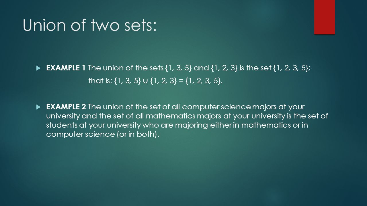 Union of two sets:  EXAMPLE 1 The union of the sets {1, 3, 5} and {1, 2, 3} is the set {1, 2, 3, 5}; that is: {1, 3, 5} ∪ {1, 2, 3} = {1, 2, 3, 5}.