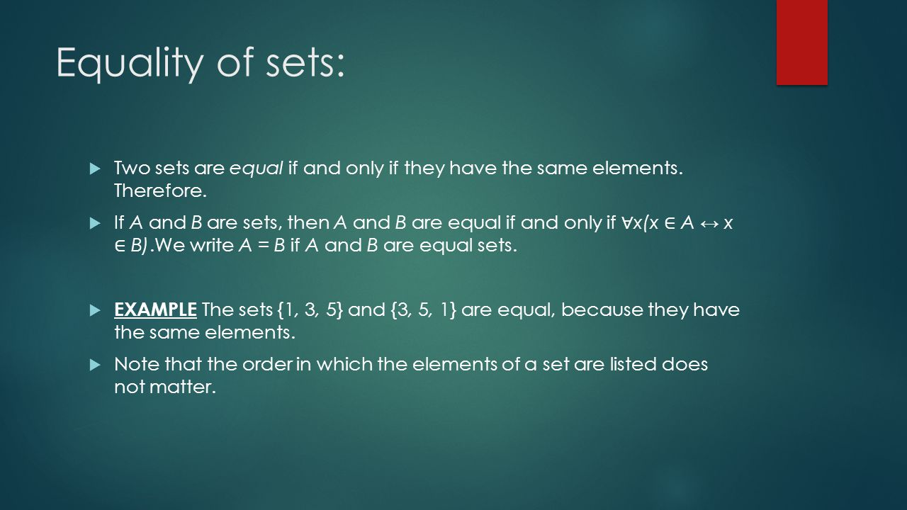 Equality of sets:  Two sets are equal if and only if they have the same elements.