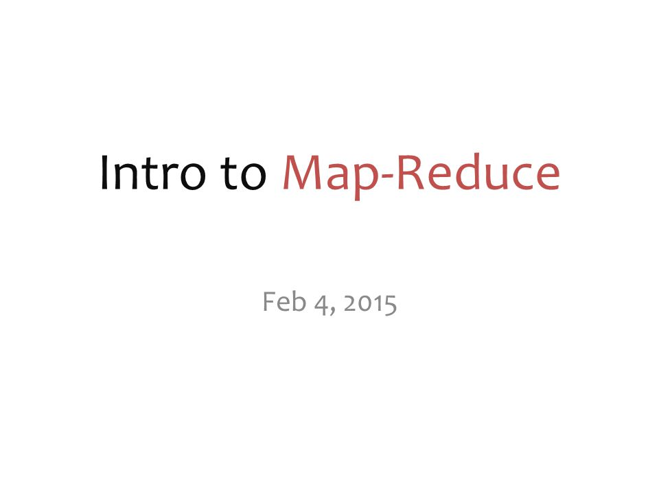 Intro to Map-Reduce Feb 4, 2015