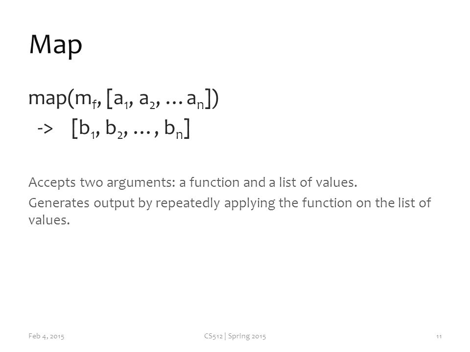 Map map(m f, [a 1, a 2, …a n ]) -> [b 1, b 2, …, b n ] Accepts two arguments: a function and a list of values.