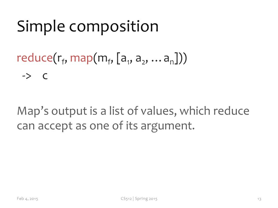 Simple composition reduce(r f, map(m f, [a 1, a 2, …a n ])) -> c Map's output is a list of values, which reduce can accept as one of its argument.