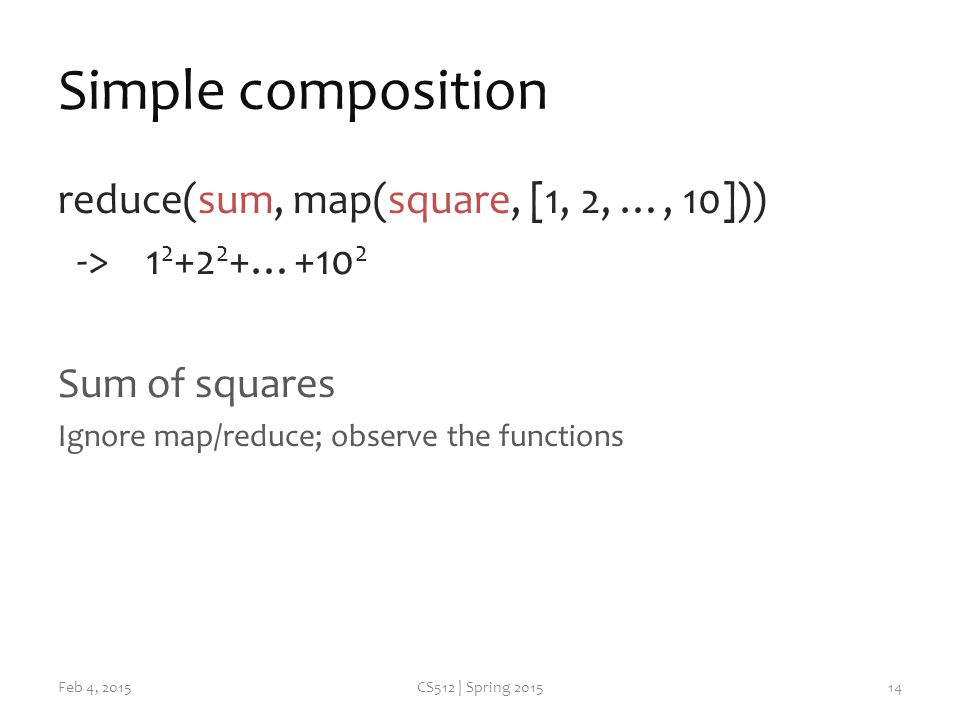 Simple composition reduce(sum, map(square, [1, 2, …, 10])) -> …+10 2 Sum of squares Ignore map/reduce; observe the functions Feb 4, 2015CS512 | Spring