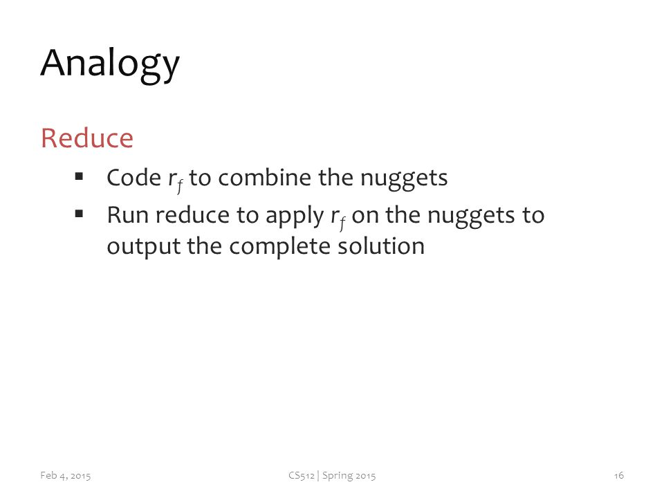 Analogy Reduce  Code r f to combine the nuggets  Run reduce to apply r f on the nuggets to output the complete solution Feb 4, 2015CS512 | Spring