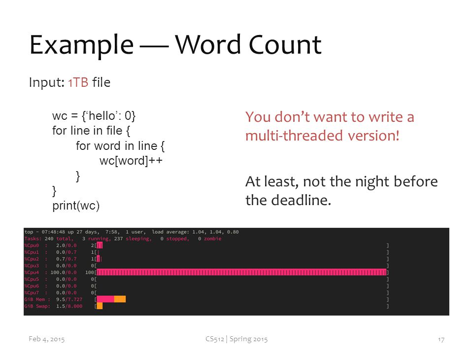 Example — Word Count Input: 1TB file wc = {'hello': 0} for line in file { for word in line { wc[word]++ } print(wc) Feb 4, 2015CS512 | Spring 2015 You don't want to write a multi-threaded version.