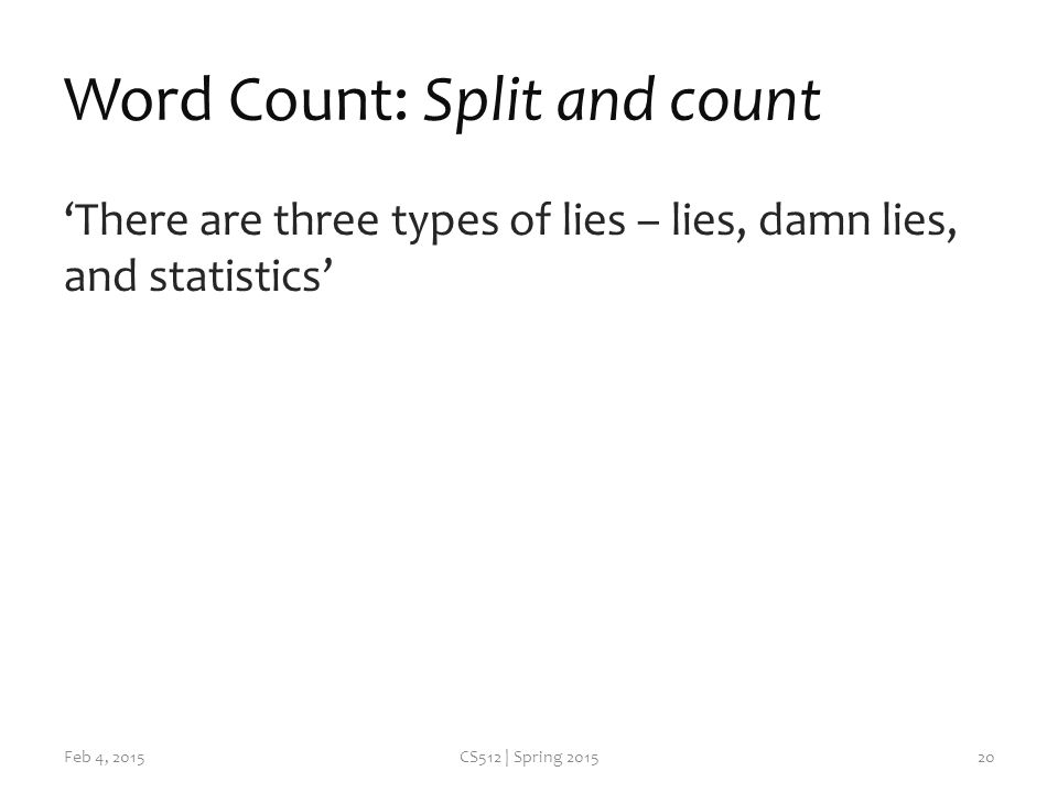 Word Count: Split and count 'There are three types of lies – lies, damn lies, and statistics' Feb 4, 2015CS512 | Spring