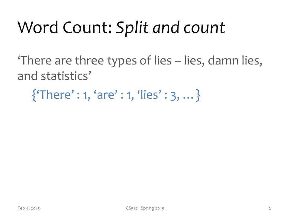 Word Count: Split and count 'There are three types of lies – lies, damn lies, and statistics' {'There' : 1, 'are' : 1, 'lies' : 3, …} Feb 4, 2015CS512 | Spring