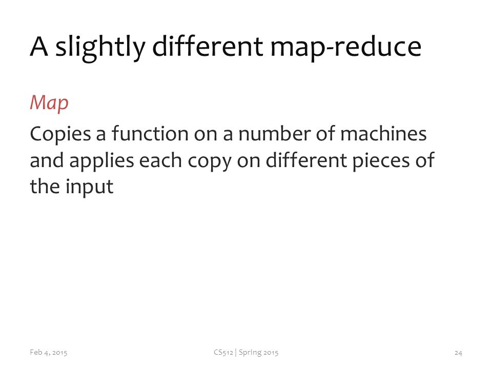 A slightly different map-reduce Map Copies a function on a number of machines and applies each copy on different pieces of the input Feb 4, 2015CS512 | Spring