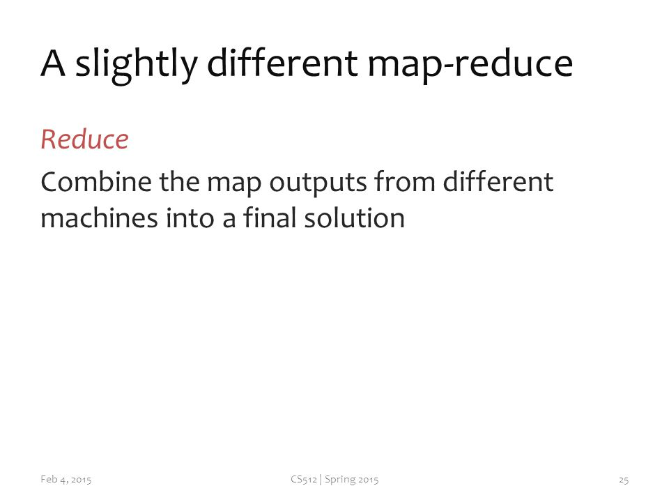 A slightly different map-reduce Reduce Combine the map outputs from different machines into a final solution Feb 4, 2015CS512 | Spring