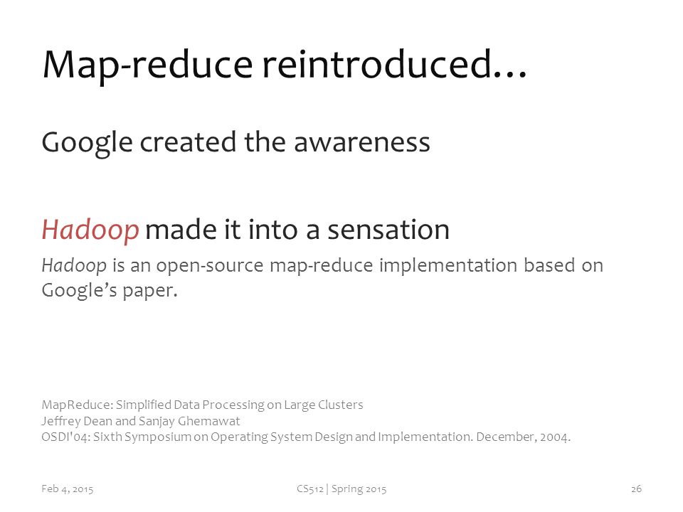 Map-reduce reintroduced… Google created the awareness Hadoop made it into a sensation Hadoop is an open-source map-reduce implementation based on Google's paper.