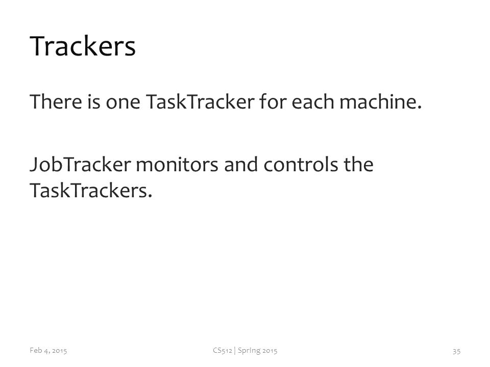Trackers There is one TaskTracker for each machine.