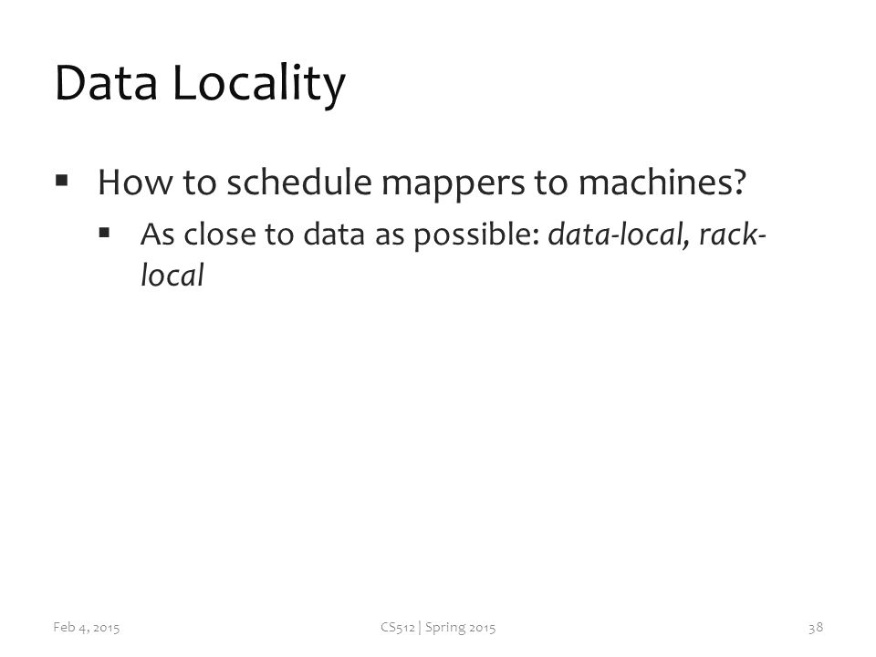 Data Locality  How to schedule mappers to machines.