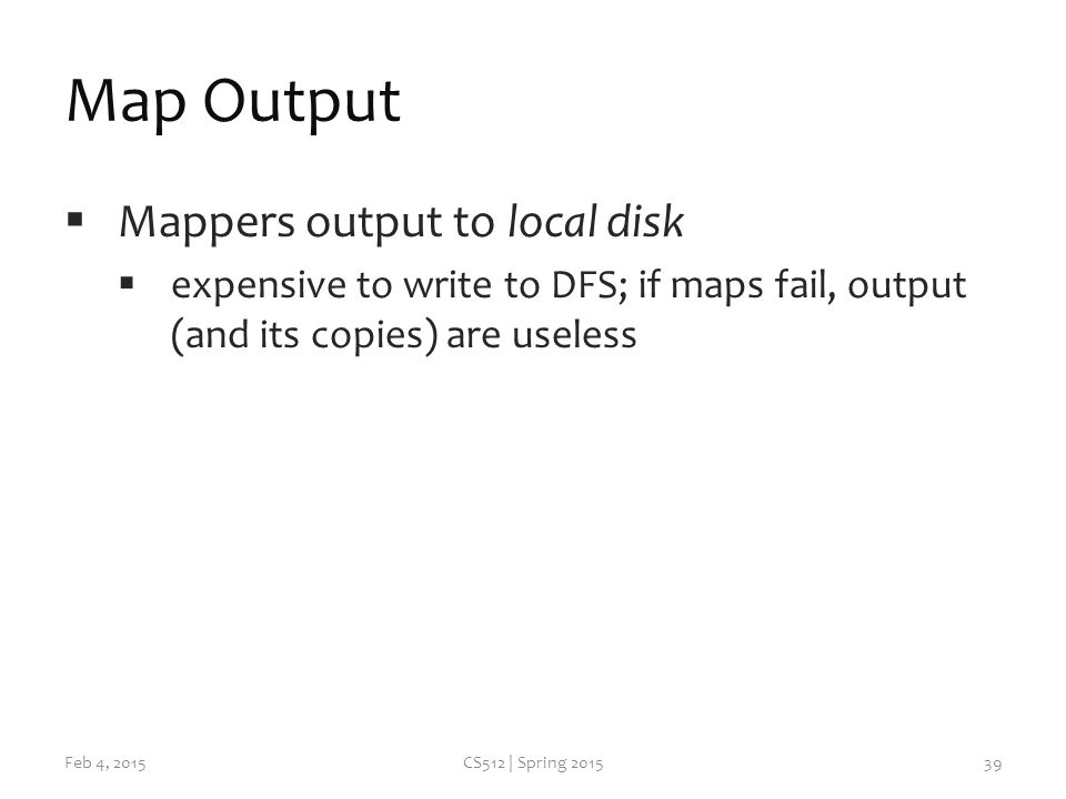 Map Output  Mappers output to local disk  expensive to write to DFS; if maps fail, output (and its copies) are useless Feb 4, 2015CS512 | Spring
