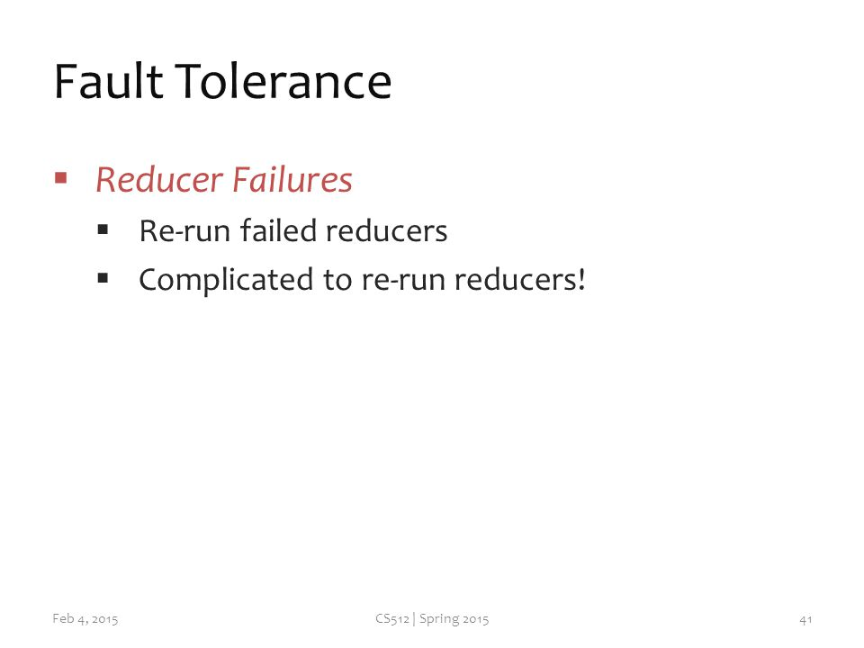 Fault Tolerance  Reducer Failures  Re-run failed reducers  Complicated to re-run reducers.
