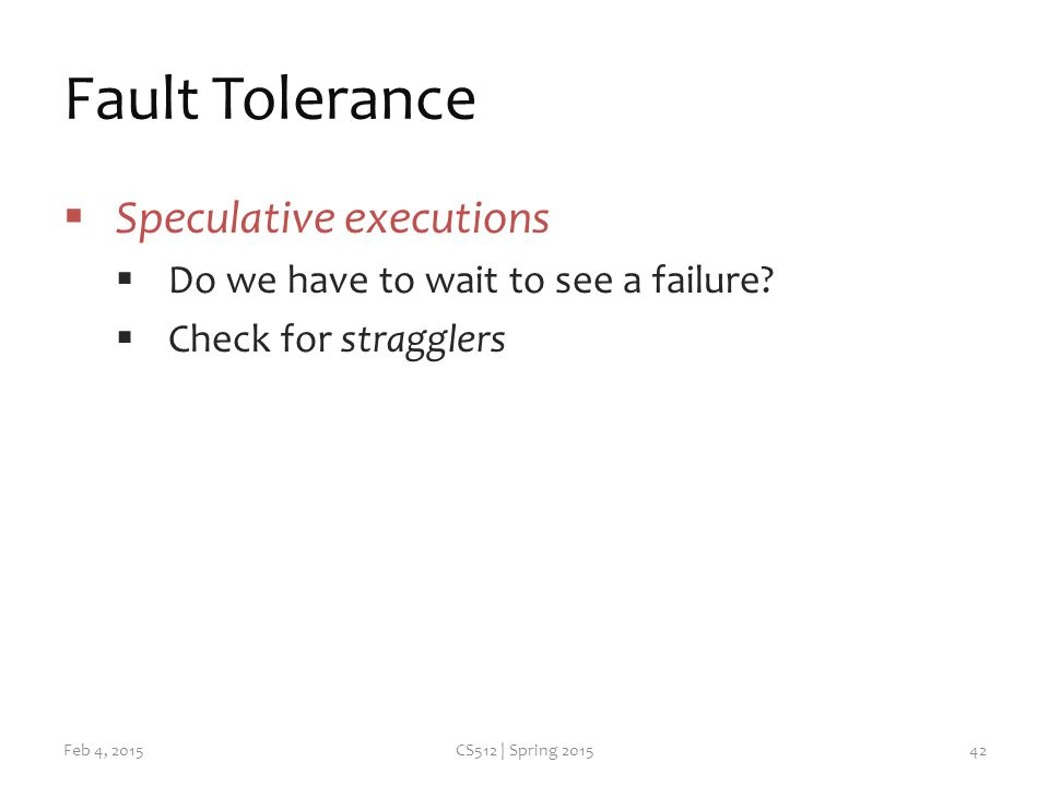 Fault Tolerance  Speculative executions  Do we have to wait to see a failure.