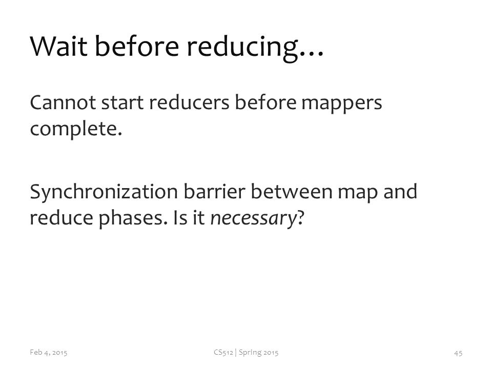 Wait before reducing… Cannot start reducers before mappers complete.