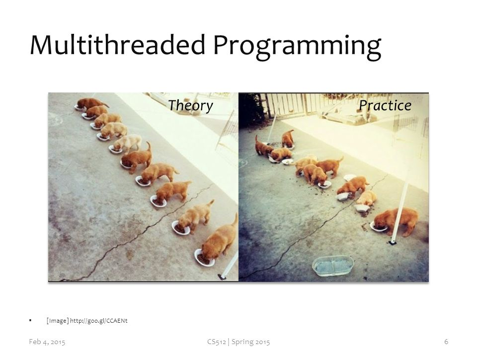 Multithreaded Programming Feb 4, 2015CS512 | Spring 2015  [Image]   TheoryPractice 6