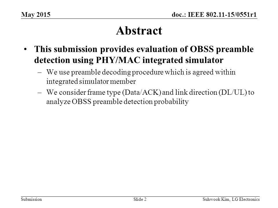 doc.: IEEE /0551r1 Submission Abstract This submission provides evaluation of OBSS preamble detection using PHY/MAC integrated simulator –We use preamble decoding procedure which is agreed within integrated simulator member –We consider frame type (Data/ACK) and link direction (DL/UL) to analyze OBSS preamble detection probability Suhwook Kim, LG ElectronicsSlide 2 May 2015