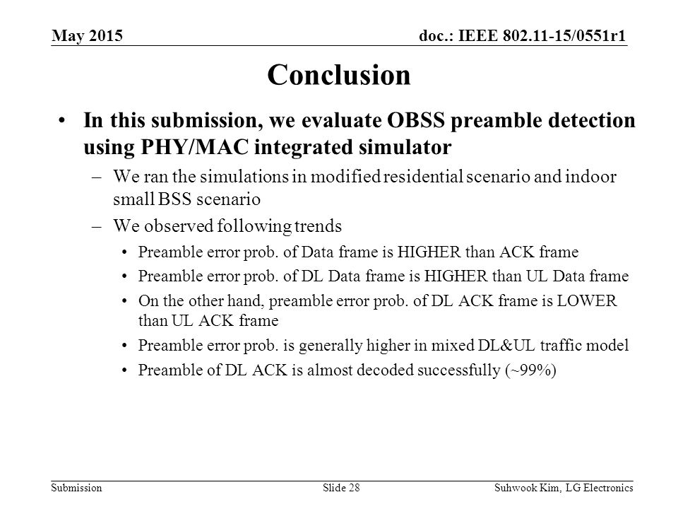 doc.: IEEE /0551r1 Submission Conclusion In this submission, we evaluate OBSS preamble detection using PHY/MAC integrated simulator –We ran the simulations in modified residential scenario and indoor small BSS scenario –We observed following trends Preamble error prob.