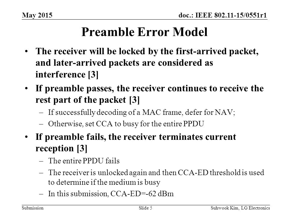 doc.: IEEE /0551r1 Submission Preamble Error Model The receiver will be locked by the first-arrived packet, and later-arrived packets are considered as interference [3] If preamble passes, the receiver continues to receive the rest part of the packet [3] –If successfully decoding of a MAC frame, defer for NAV; –Otherwise, set CCA to busy for the entire PPDU If preamble fails, the receiver terminates current reception [3] –The entire PPDU fails –The receiver is unlocked again and then CCA-ED threshold is used to determine if the medium is busy –In this submission, CCA-ED=-62 dBm Suhwook Kim, LG ElectronicsSlide 5 May 2015