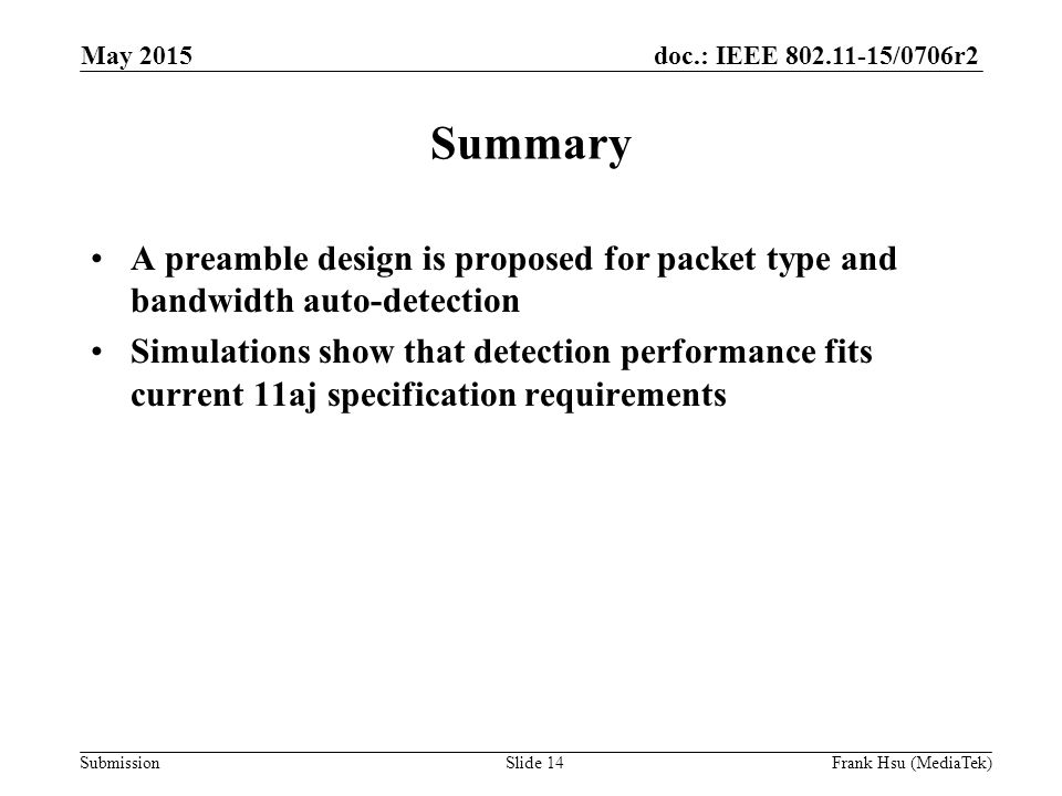 doc.: IEEE /0706r2 Submission Summary A preamble design is proposed for packet type and bandwidth auto-detection Simulations show that detection performance fits current 11aj specification requirements May 2015 Slide 14Frank Hsu (MediaTek)