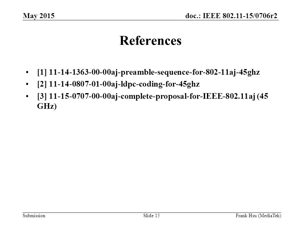 doc.: IEEE /0706r2 Submission References [1] aj-preamble-sequence-for aj-45ghz [2] aj-ldpc-coding-for-45ghz [3] aj-complete-proposal-for-IEEE aj (45 GHz) May 2015 Slide 15Frank Hsu (MediaTek)