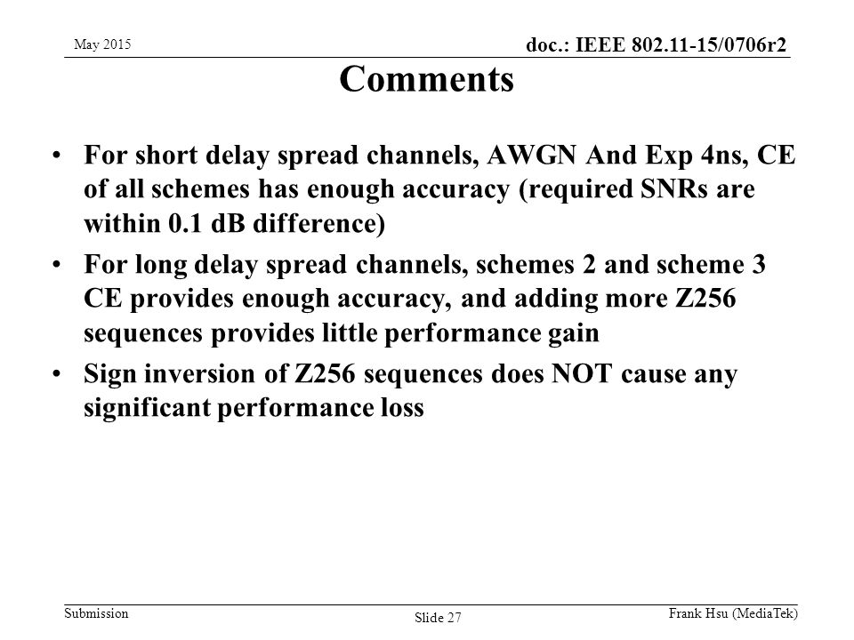 doc.: IEEE /0706r2 Submission Comments For short delay spread channels, AWGN And Exp 4ns, CE of all schemes has enough accuracy (required SNRs are within 0.1 dB difference) For long delay spread channels, schemes 2 and scheme 3 CE provides enough accuracy, and adding more Z256 sequences provides little performance gain Sign inversion of Z256 sequences does NOT cause any significant performance loss May 2015 Slide 27 Frank Hsu (MediaTek)