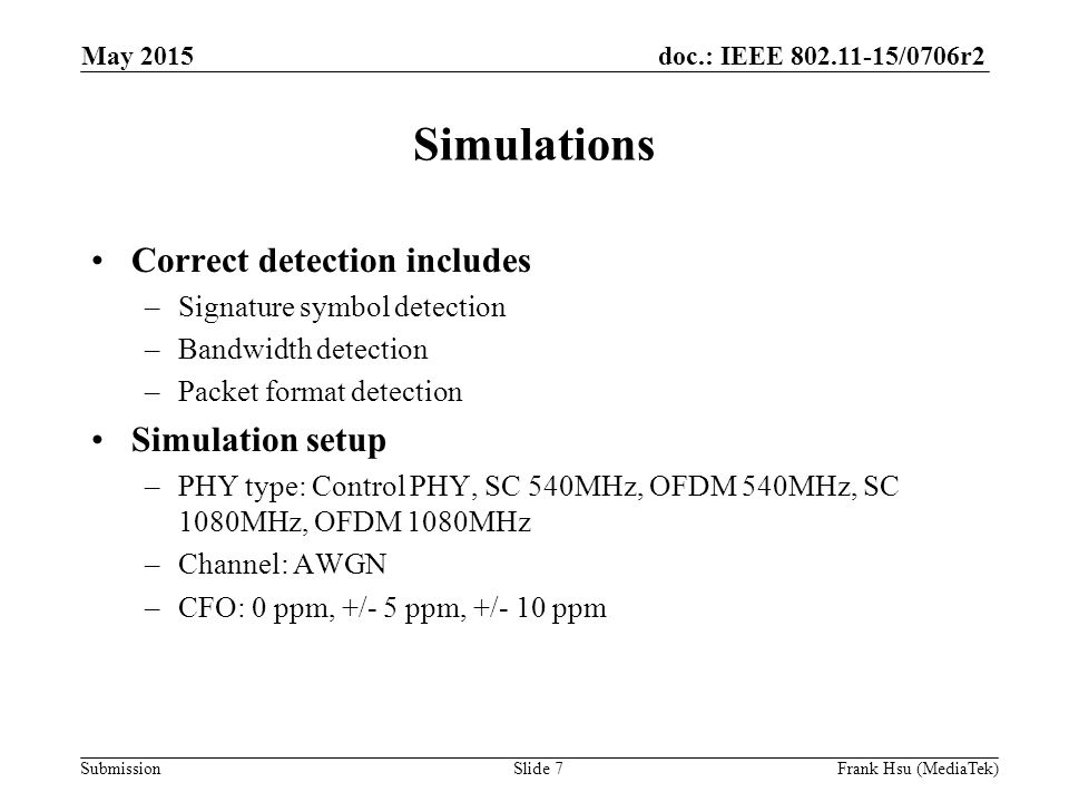 doc.: IEEE /0706r2 Submission Simulations Correct detection includes –Signature symbol detection –Bandwidth detection –Packet format detection Simulation setup –PHY type: Control PHY, SC 540MHz, OFDM 540MHz, SC 1080MHz, OFDM 1080MHz –Channel: AWGN –CFO: 0 ppm, +/- 5 ppm, +/- 10 ppm May 2015 Slide 7Frank Hsu (MediaTek)