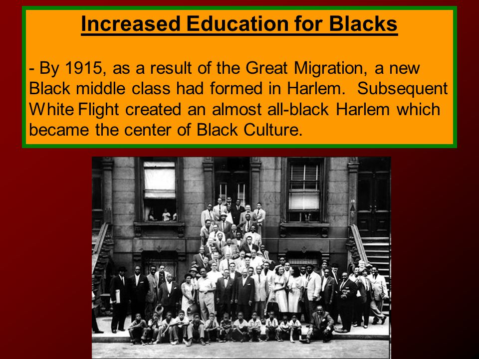 Increased Education for Blacks - By 1915, as a result of the Great Migration, a new Black middle class had formed in Harlem.