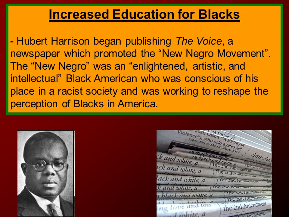 Increased Education for Blacks - Hubert Harrison began publishing The Voice, a newspaper which promoted the New Negro Movement .