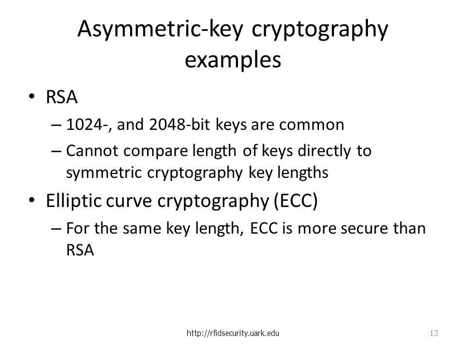 Asymmetric-key cryptography examples RSA – 1024-, and 2048-bit keys are common – Cannot compare length of keys directly to symmetric cryptography key lengths Elliptic curve cryptography (ECC) – For the same key length, ECC is more secure than RSA   13