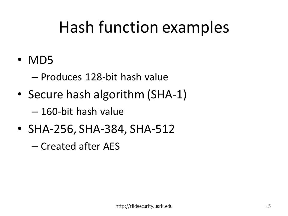 Hash function examples MD5 – Produces 128-bit hash value Secure hash algorithm (SHA-1) – 160-bit hash value SHA-256, SHA-384, SHA-512 – Created after AES   15