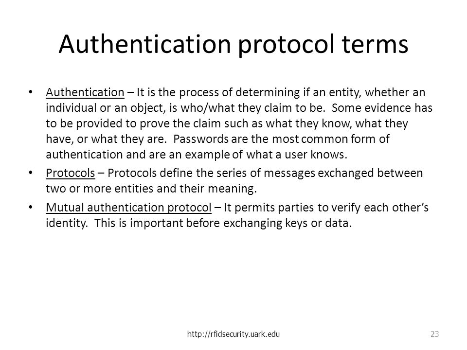 Authentication protocol terms Authentication – It is the process of determining if an entity, whether an individual or an object, is who/what they claim to be.