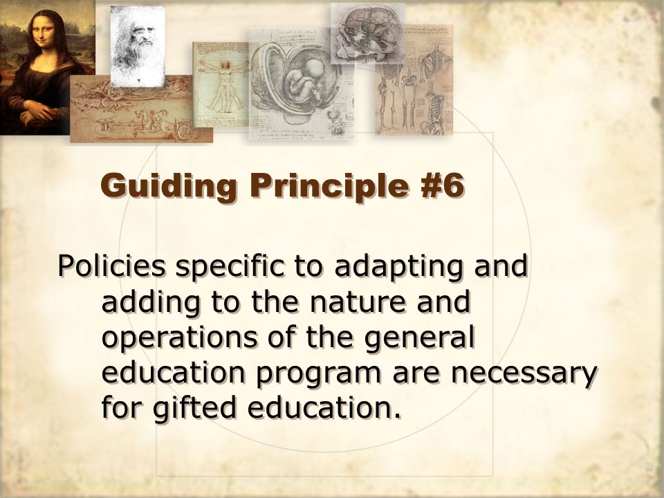 Guiding Principle #6 Policies specific to adapting and adding to the nature and operations of the general education program are necessary for gifted education.