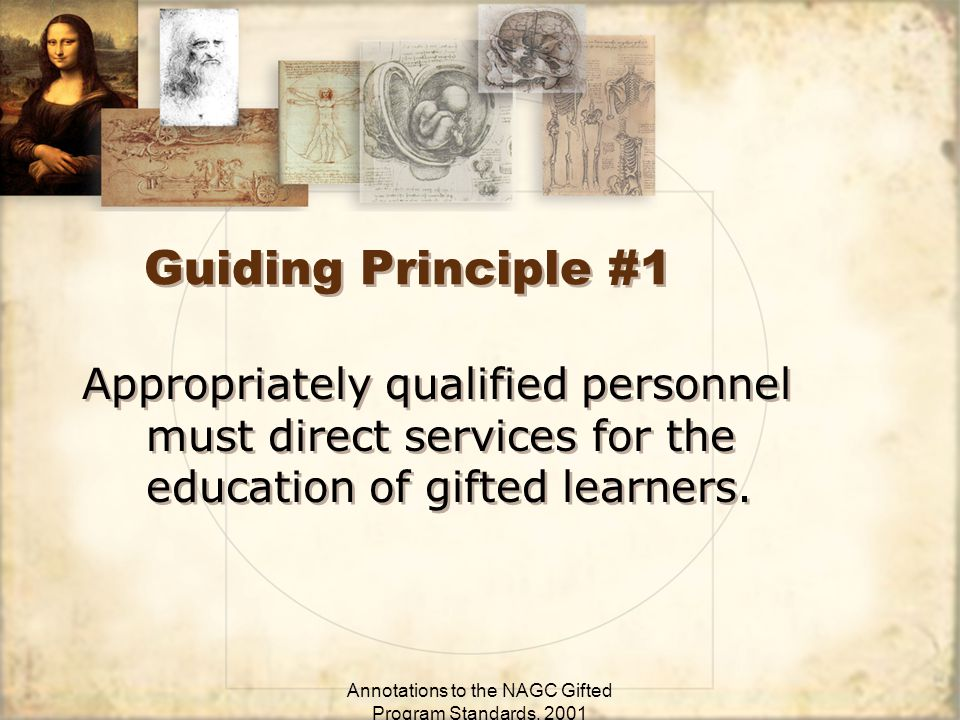 Annotations to the NAGC Gifted Program Standards, 2001 Guiding Principle #1 Appropriately qualified personnel must direct services for the education of gifted learners.