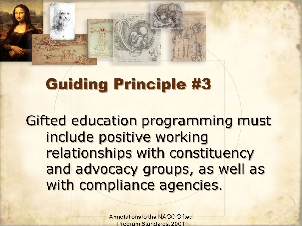 Annotations to the NAGC Gifted Program Standards, 2001 Guiding Principle #3 Gifted education programming must include positive working relationships with constituency and advocacy groups, as well as with compliance agencies.