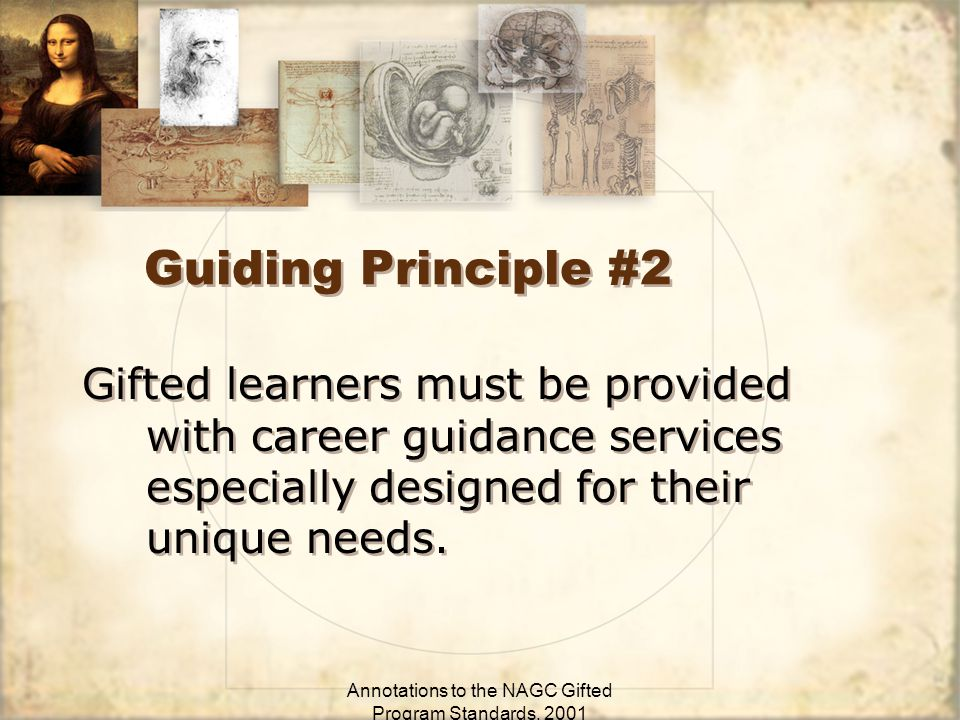 Annotations to the NAGC Gifted Program Standards, 2001 Guiding Principle #2 Gifted learners must be provided with career guidance services especially designed for their unique needs.