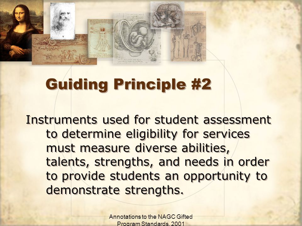 Annotations to the NAGC Gifted Program Standards, 2001 Guiding Principle #2 Instruments used for student assessment to determine eligibility for services must measure diverse abilities, talents, strengths, and needs in order to provide students an opportunity to demonstrate strengths.