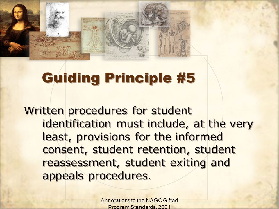 Annotations to the NAGC Gifted Program Standards, 2001 Guiding Principle #5 Written procedures for student identification must include, at the very least, provisions for the informed consent, student retention, student reassessment, student exiting and appeals procedures.