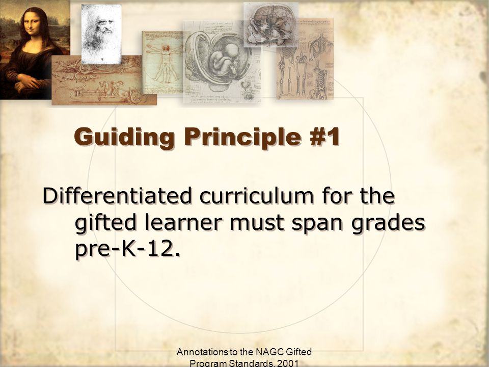 Annotations to the NAGC Gifted Program Standards, 2001 Guiding Principle #1 Differentiated curriculum for the gifted learner must span grades pre-K-12.