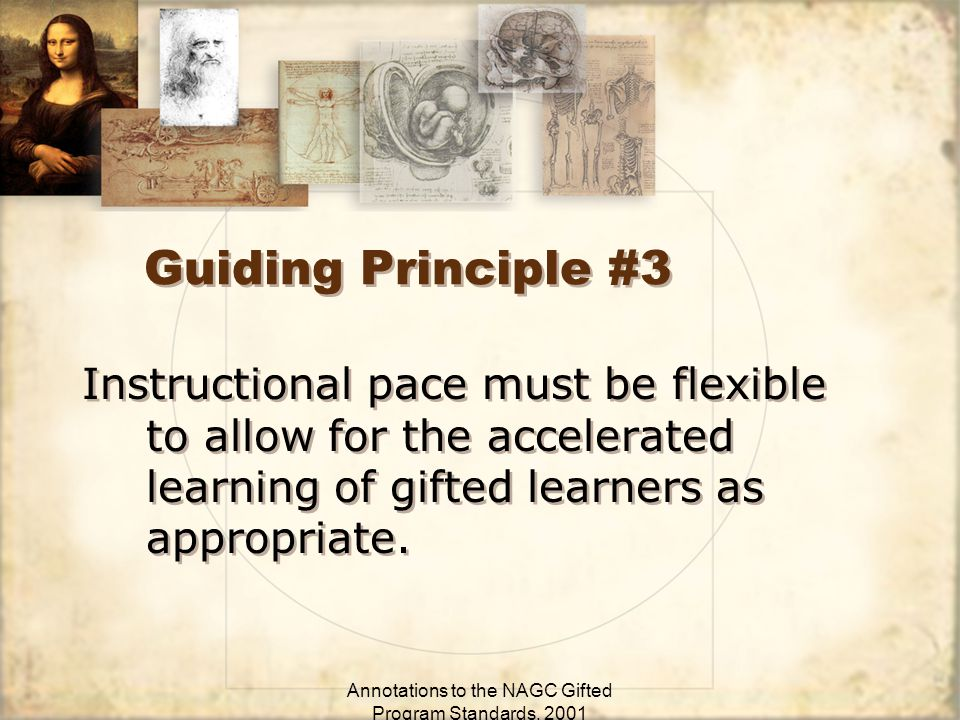 Annotations to the NAGC Gifted Program Standards, 2001 Guiding Principle #3 Instructional pace must be flexible to allow for the accelerated learning of gifted learners as appropriate.