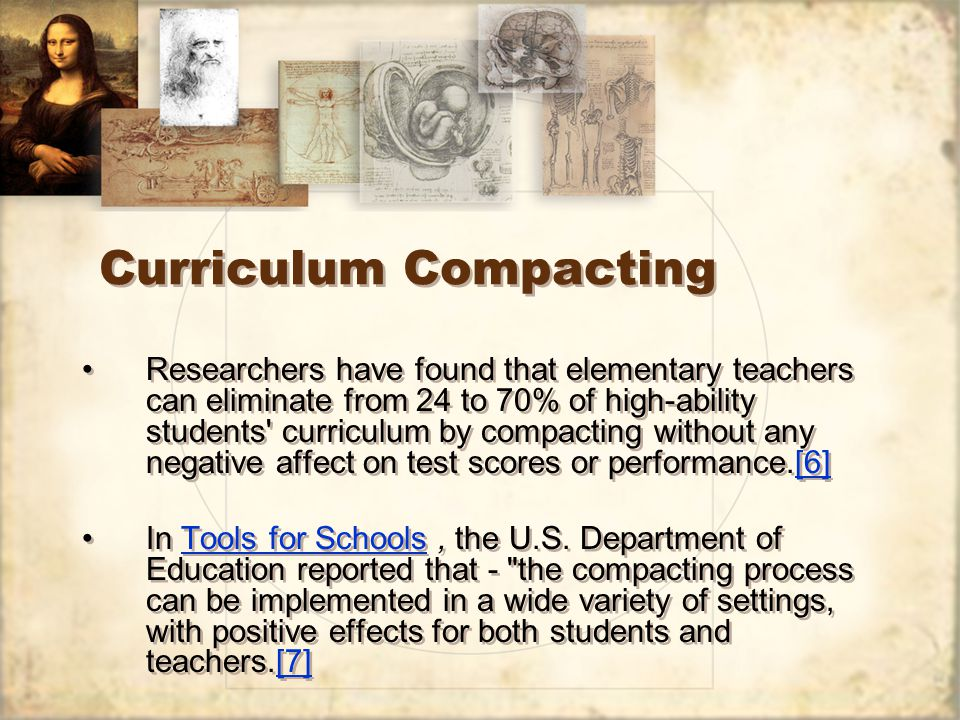 Curriculum Compacting Researchers have found that elementary teachers can eliminate from 24 to 70% of high-ability students curriculum by compacting without any negative affect on test scores or performance.[6][6] In Tools for Schools, the U.S.