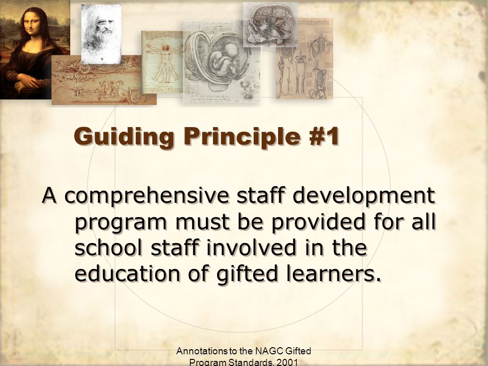 Annotations to the NAGC Gifted Program Standards, 2001 Guiding Principle #1 A comprehensive staff development program must be provided for all school staff involved in the education of gifted learners.