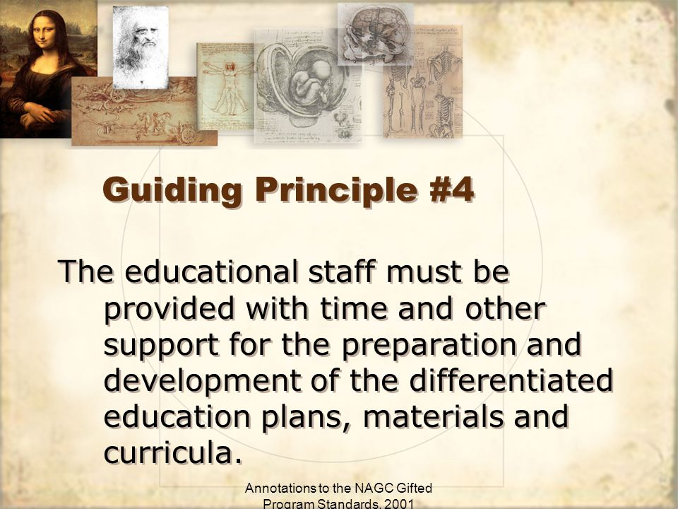 Annotations to the NAGC Gifted Program Standards, 2001 Guiding Principle #4 The educational staff must be provided with time and other support for the preparation and development of the differentiated education plans, materials and curricula.