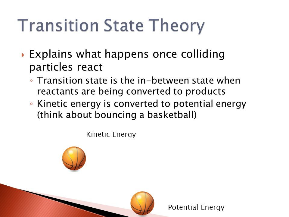  Explains what happens once colliding particles react ◦ Transition state is the in-between state when reactants are being converted to products ◦ Kinetic energy is converted to potential energy (think about bouncing a basketball) Potential Energy Kinetic Energy