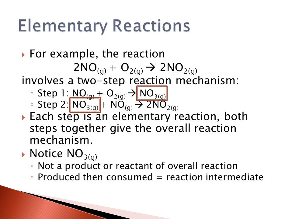  For example, the reaction 2NO (g) + O 2(g)  2NO 2(g) involves a two-step reaction mechanism: ◦ Step 1: NO (g) + O 2(g)  NO 3(g) ◦ Step 2: NO 3(g) + NO (g)  2NO 2(g)  Each step is an elementary reaction, both steps together give the overall reaction mechanism.