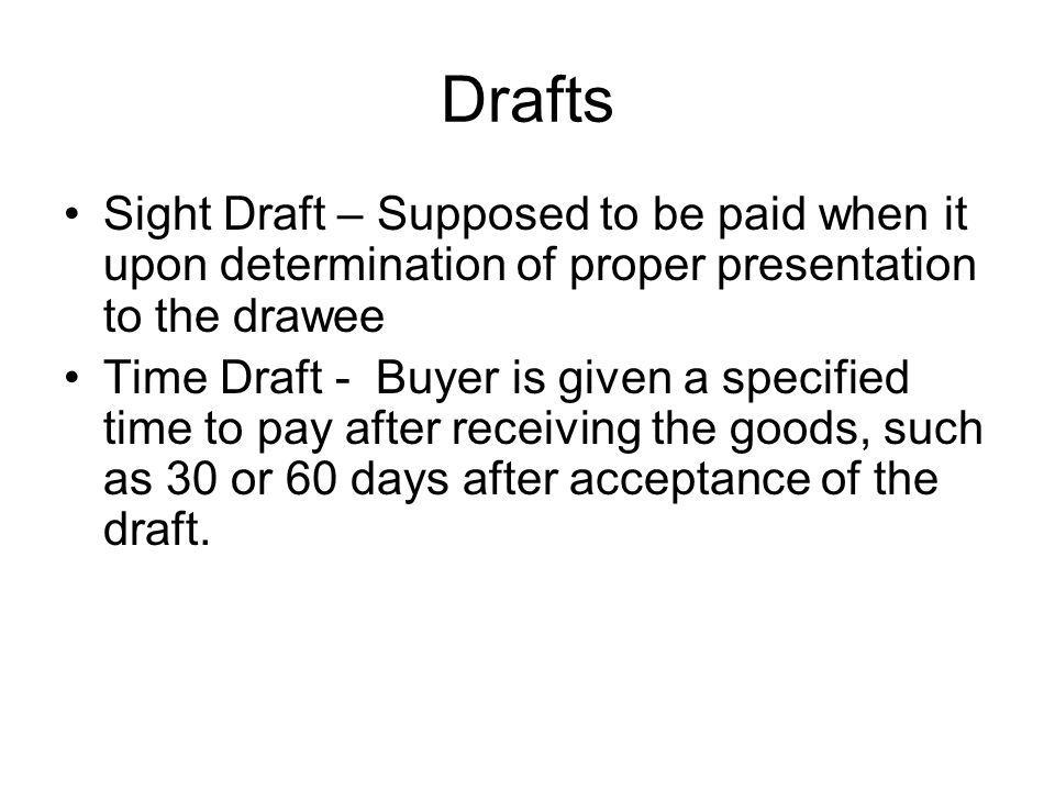 Drafts Sight Draft – Supposed to be paid when it upon determination of proper presentation to the drawee Time Draft - Buyer is given a specified time to pay after receiving the goods, such as 30 or 60 days after acceptance of the draft.